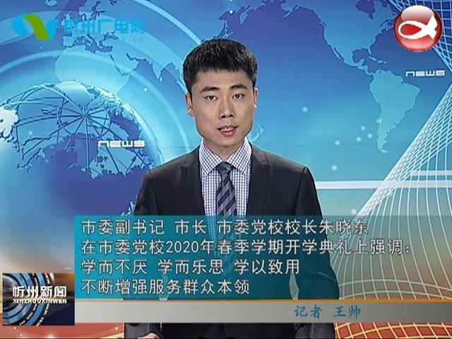 市委副书记 市长 市委党校校长朱晓东在市委党校2020年春季学期开