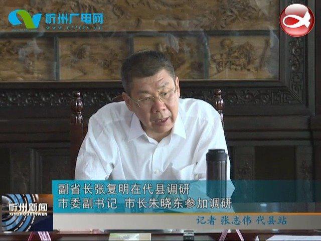 副省长张复明在代县调研 市委副书记 市长朱晓东参加调研
