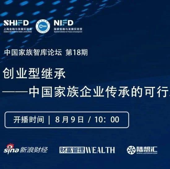 【直播预告 | 中国家族智库论坛第18期】创业型继承——中国家族企业传承的可行之路?