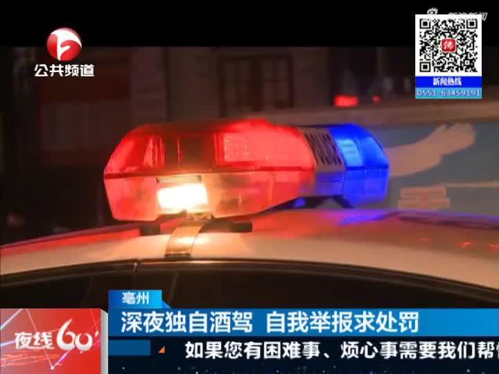 《夜线60分》亳州:深夜独自酒驾  自我举报求处罚