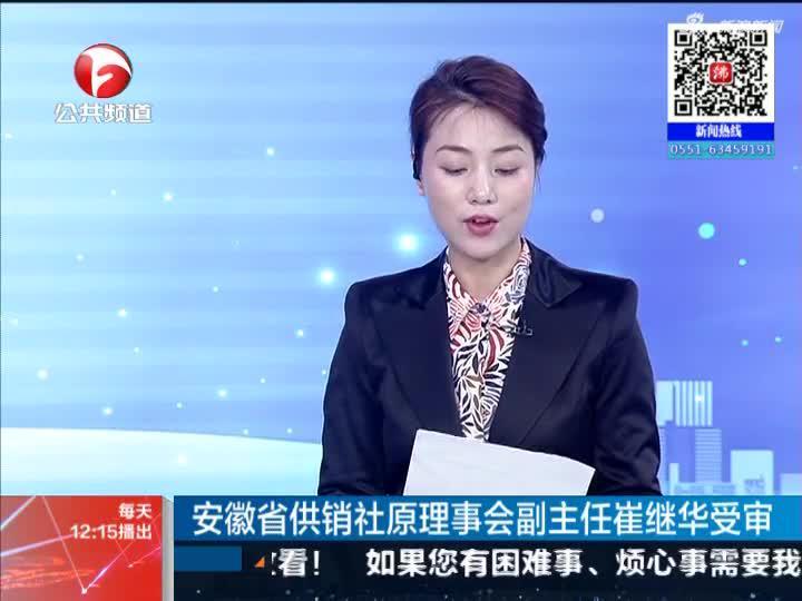 《新闻午班车》安徽省供销社原理事会副主任崔继华受审