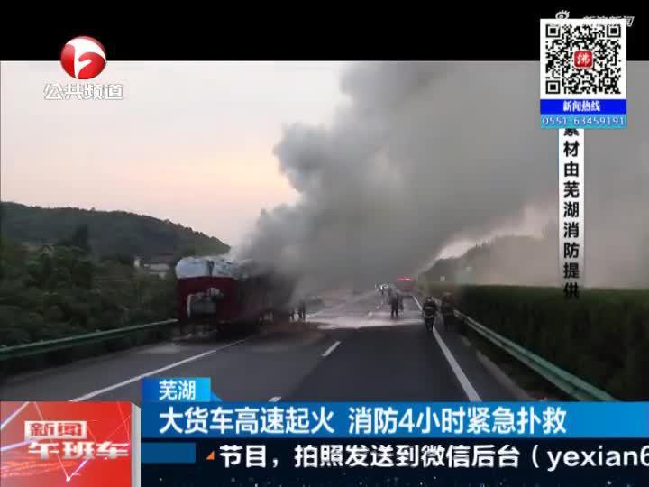 《新闻午班车》芜湖:大货车高速起火  消防4小时紧急扑救