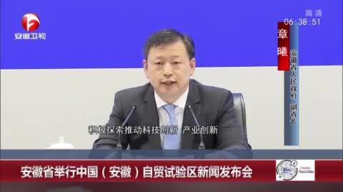 安徽省举行中国(安徽)自贸试验区新闻发布会