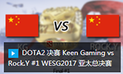 DOTA2 决赛 Keen Gaming vs Rock.Y #1 WESG2017 亚太总决赛