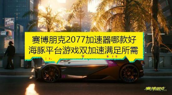 《【煜星平台网站】有赛博朋克2077加速器推荐吗?哪款赛博朋克2077更好用?》