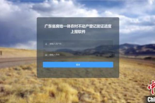 广东农村不动产登记发证进度上报软件4月上线