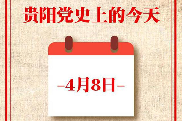 贵阳党史上的今天?|4月8日