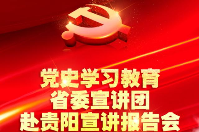 直播回放|党史学习教育省委宣讲团赴贵阳宣讲报告会今日下午举