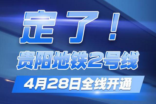 定了!贵阳轨道交通2号线4月28日全线开通初期运营
