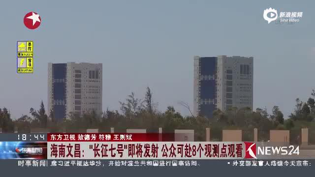 """海南文昌:""""长征七号""""即将发射 公众可赴8个观测点观看"""