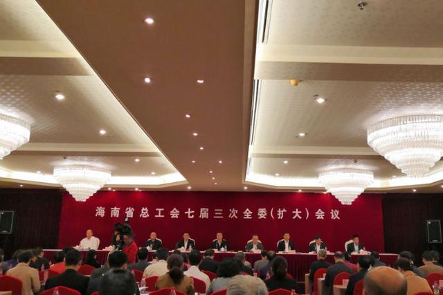 @海南职工、农民工 省总工会2019年将为你们办这10件实事
