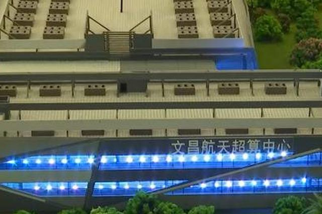 投资约12亿元 文昌航天超算中心力争2021年交付使用