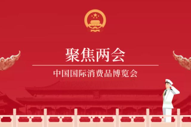 中国国际消费品博览会被正式写入2021年政府工作报告