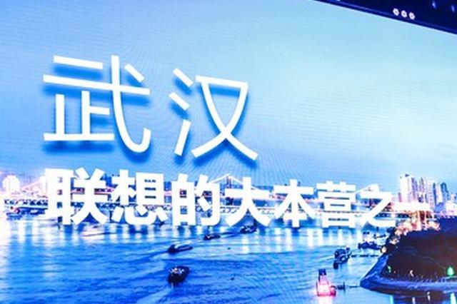 联想武汉基地3年产值破千亿 杨元庆:武汉是大本营之一
