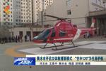 """衡水市开启立体救援新模式 """"空中120""""为生命护航"""