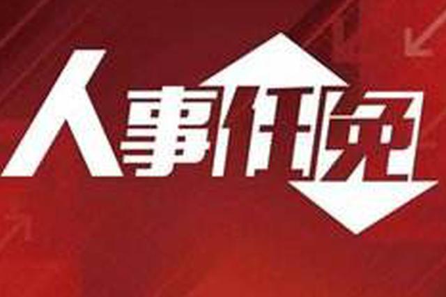 河北3市最新任免 涉及监委代理主任副市长局长