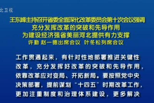 王东峰主持召开省委全面深化改革委员会第十次会议