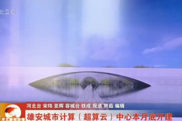 雄安城市计算(超算云)中心本月底开建