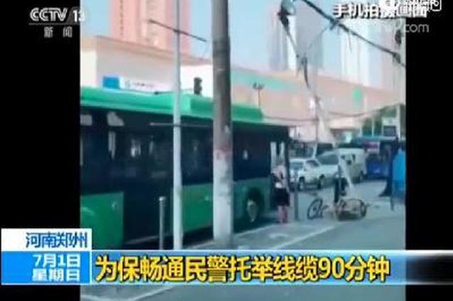 央视点赞郑州民警托举线缆90分