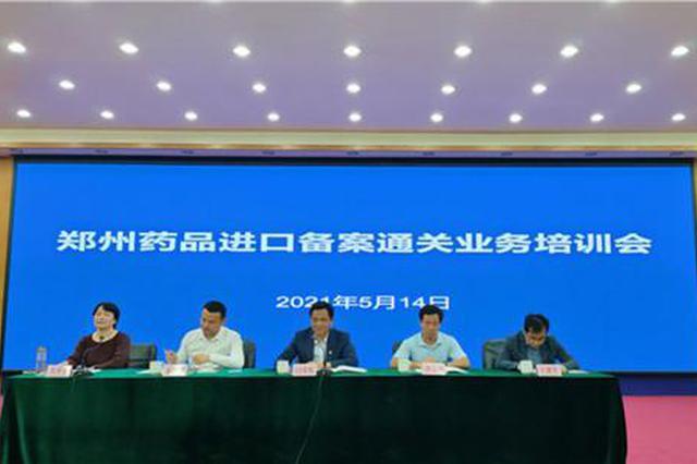 """郑州市召开药品进口备案通关业务培训 40家单位""""进班""""学习"""