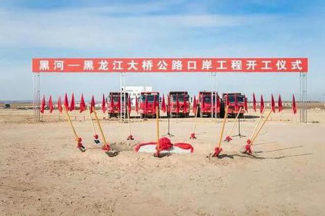 中俄黑龙江公路大桥口岸工程开工 今年10月完工