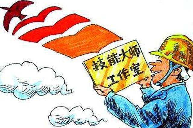 黑龙江将建国家级技能大师工作室 一次给补贴10万元