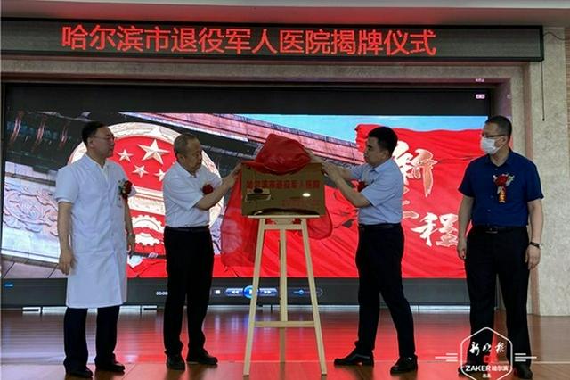 让尊崇与优待落到实处!黑龙江首家退役军人医院在哈揭牌
