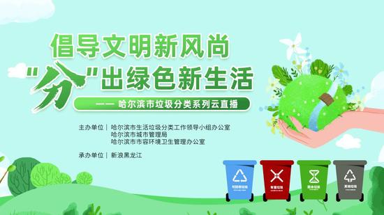 倡导文明新风尚 分出绿色新生活 哈尔滨市生活垃圾分类系列云直播即将开启