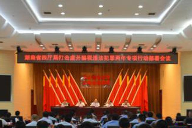 湖南省四厅局部署两年专项行动 打击虚开骗税行为