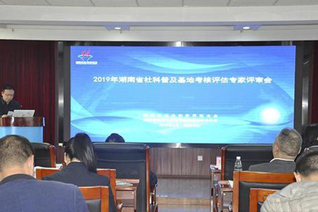 2019年湖南省社科普及基地考核评估专家评审会召开