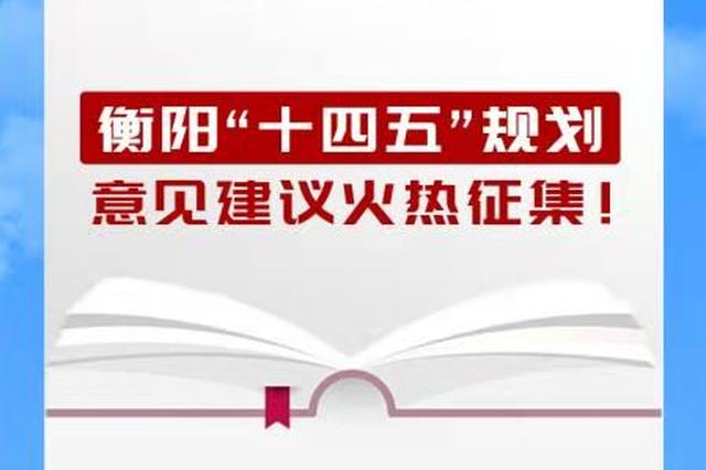 """""""网""""开言路,民意直通:衡阳市""""十四五""""规划网上征集""""金点子"""""""