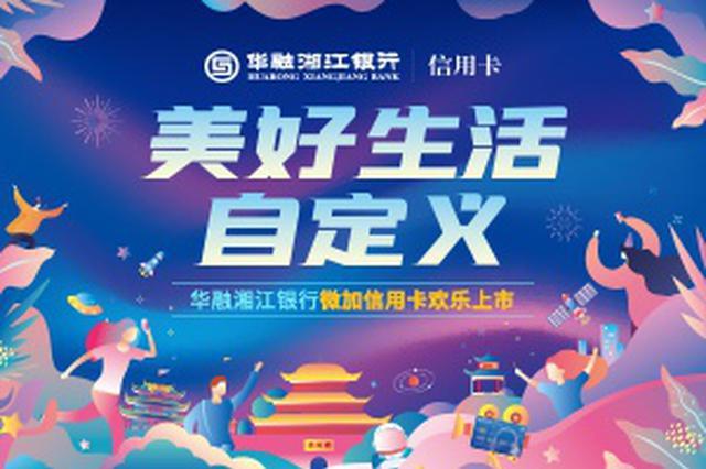 华融湘江银行微加信用卡欢乐上市,开启自定义的美好生活