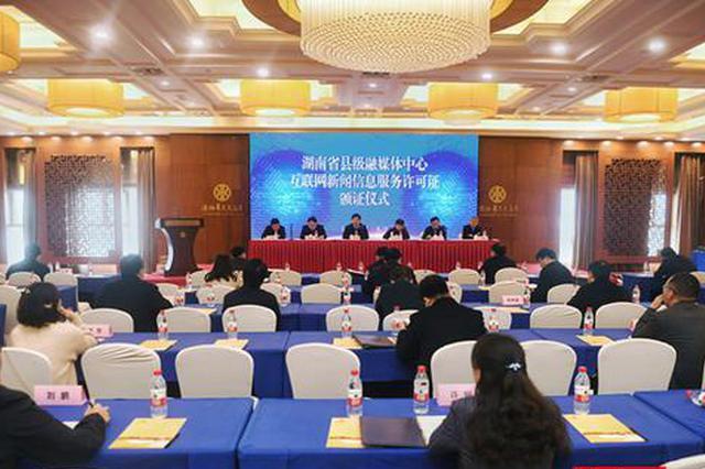 湖南省82家县级融媒体中心获互联网新闻信息服务许可
