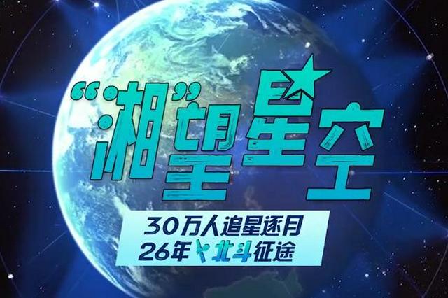 """""""湘""""望星空② 30万人追星逐月,26年北斗征途"""