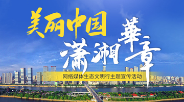 """专题丨""""美丽中国 潇湘华章""""网络媒体生态文明行"""