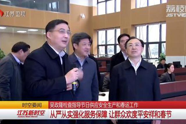吴政隆检查指导节日保供安全生产和春运工作