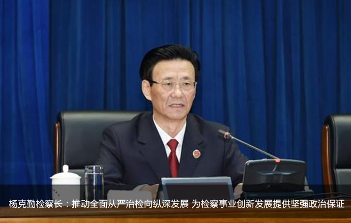 杨克勤检察长:推动全面从严治检向纵深发展 为检察事业创新发展提供坚强政治保证