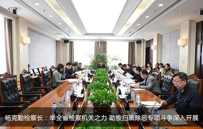 杨克勤检察长:举全省检察机关之力 助推扫黑除恶专项斗争深入开展