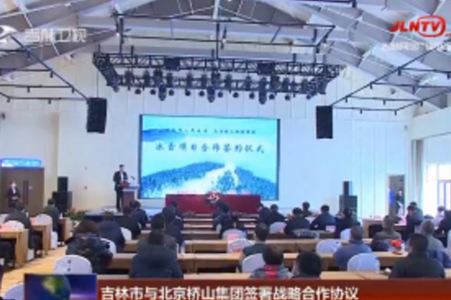 吉林市与北京桥山集团签署战略合作协议