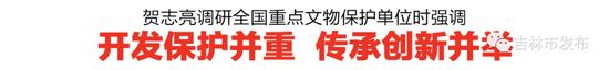 贺志亮调研吉林市部分全国重点文物保护单位