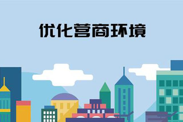 """江西省将对市县营商环境""""每年考核评价"""""""