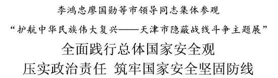 """李鸿忠廖国勋等集体参观""""护航中华民族伟大复兴——天津市隐蔽战线斗争主题展"""""""