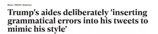 川普的助理们故意在他的推特中夹杂语法错误,来模仿他的风格 Via independent.co.uk