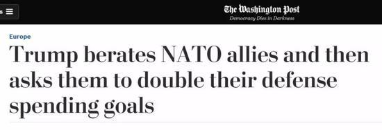 ▲美国《华盛顿邮报》报道说特朗普要求北约盟国尽快把对北约的军费贡献提升到各国GDP的4%