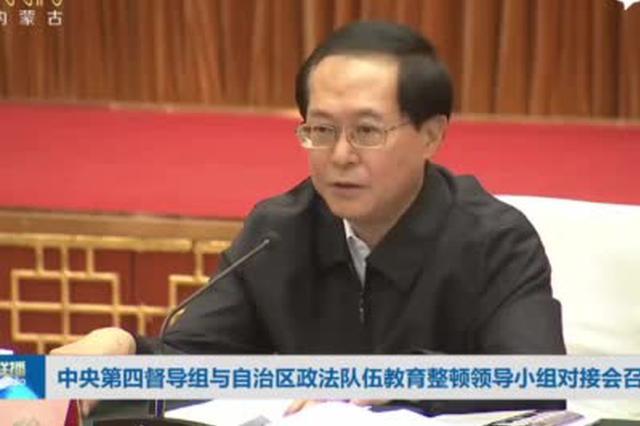 中央第四督导组与内蒙古政法队伍教育整顿领导小组对接会召开