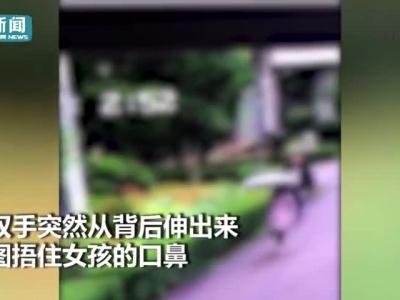 视频|太可怕!六年级女生遭陌生男子尾随至小区捂鼻