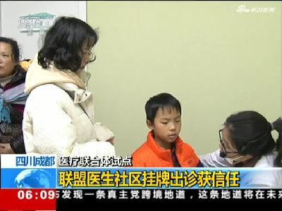 四川成都:医疗联合体试点 联盟医生社区挂牌出诊获信任