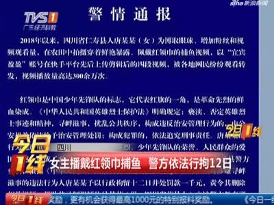 四川:女主播戴红领巾捕鱼 警方依法行拘12日