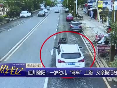 视频丨四川绵阳一岁幼儿驾车上路 父亲被记分罚款
