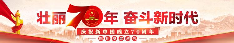 壮丽70年奋斗新时代 庆祝新中国成立70周年四川发展巡礼